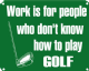 Work is for People / Golf funny sign